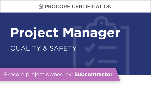 Procore Certification: Project Manager at Subcontractor (Quality & Safety)