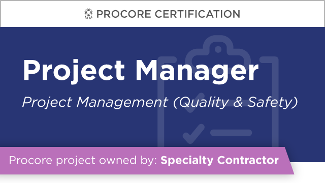 Procore Certification: Project Manager at Specialty Contractor (Project Management: Quality & Safety)