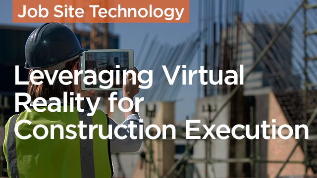 Leveraging Virtual Reality for Construction Execution