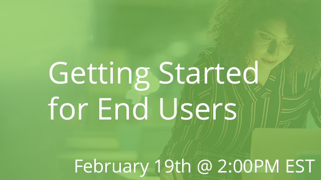 Getting Started for End Users 02/19/2020 2:00P EST