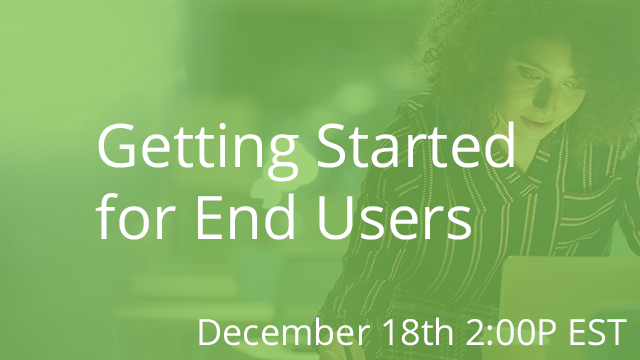 Getting Started for End Users 12/18/2019 2:00P EST