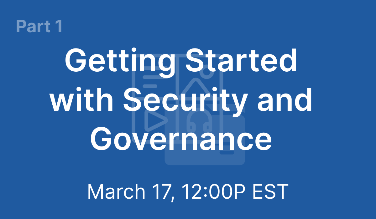 Part 1: Getting Started with Security and Governance - Mar 17, 2021 @ 12PM EST