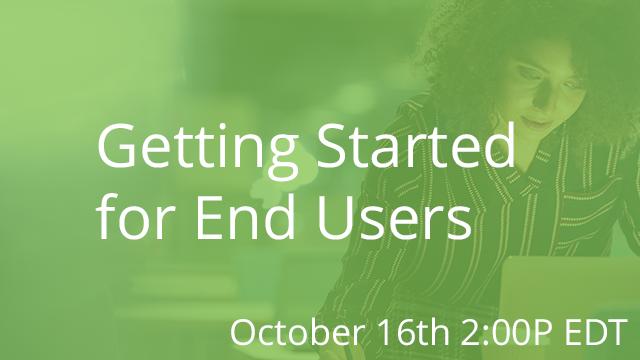 Getting Started for End Users 10/16/2019 2:00P EDT