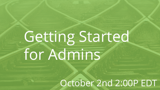 Getting Started for Admins 10/02/2019 2:00P EDT