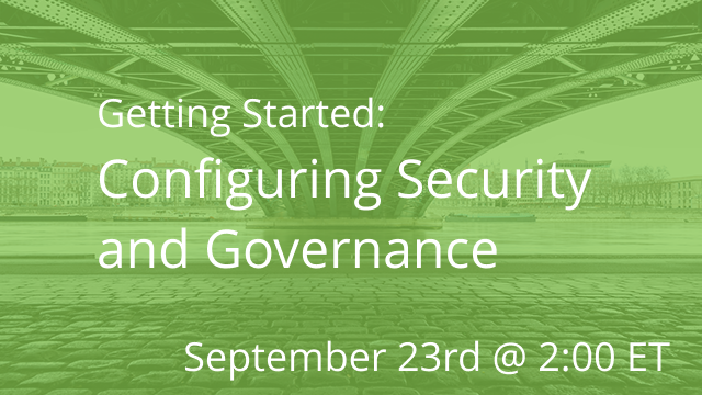 Getting Started: Configuring Security and Governance 09/23/2020 @ 11A PT