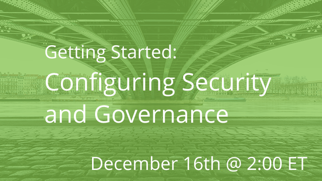 Getting Started: Configuring Security and Governance 12/16/2020 @ 2:00P ET