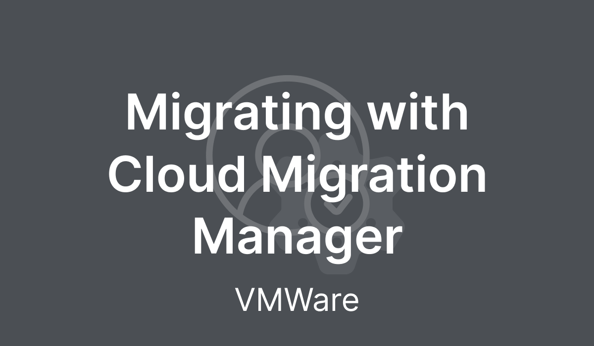 Migrating with Cloud Migration Manager (VMWare)