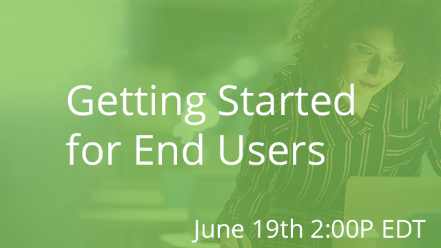 Getting Started for End Users 06/19/2019 2:00P EST