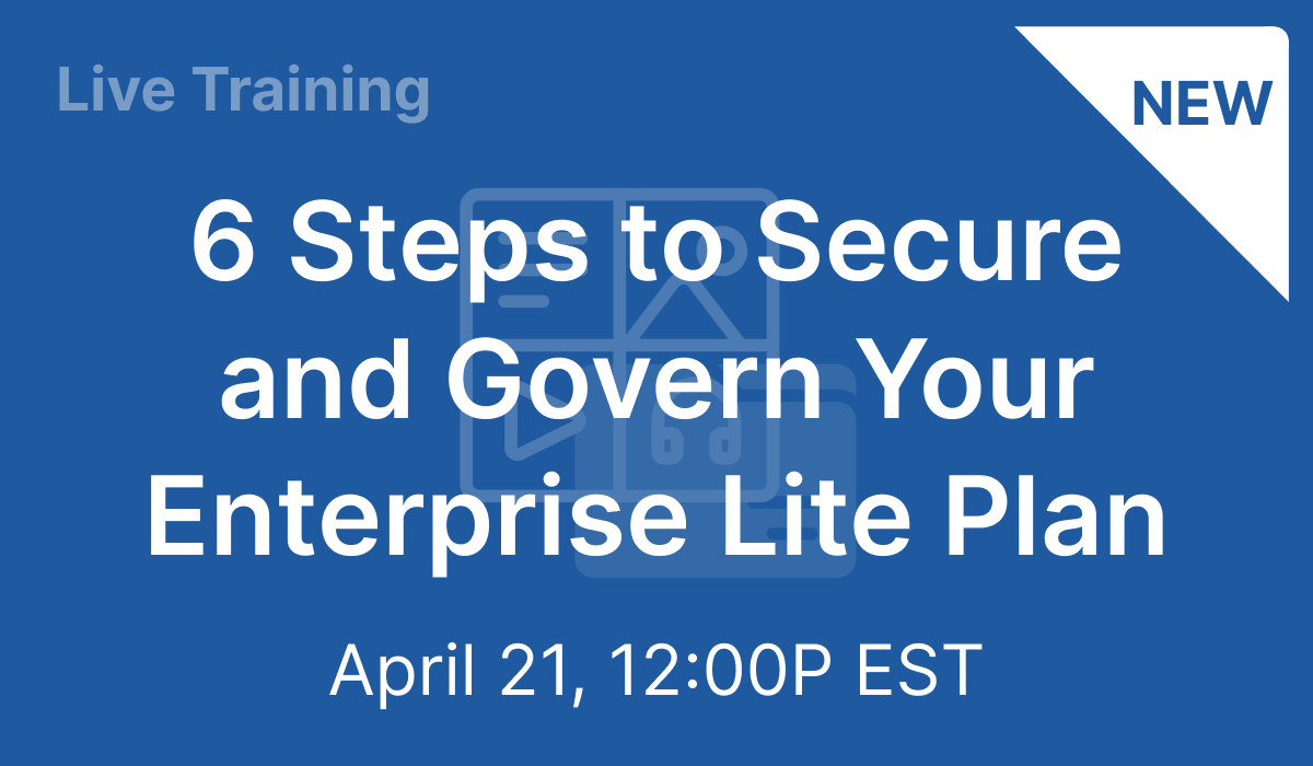 6 Steps to Secure and Govern Your Enterprise Lite Plan - Apr 21, 2021 @ 12 PM EST