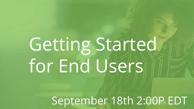 Getting Started for End Users 09/18/2019 2:00P EDT