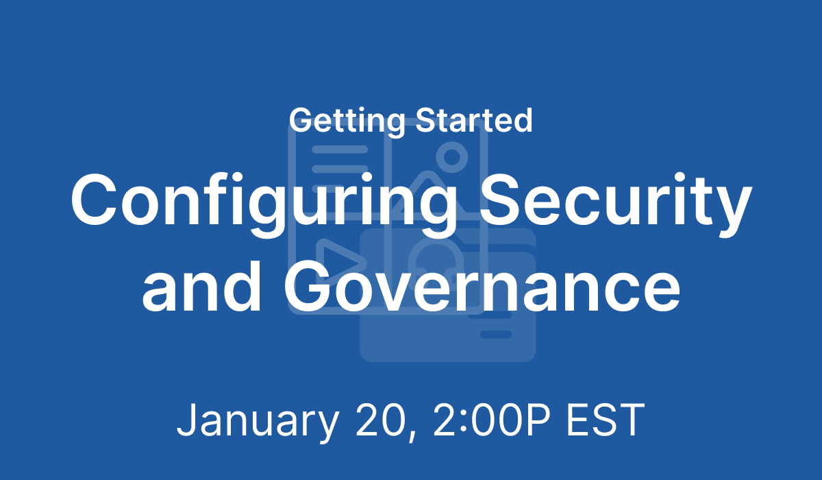 Getting Started: Configuring Security and Governance - Jan 20, 2021 @ 2 PM EST