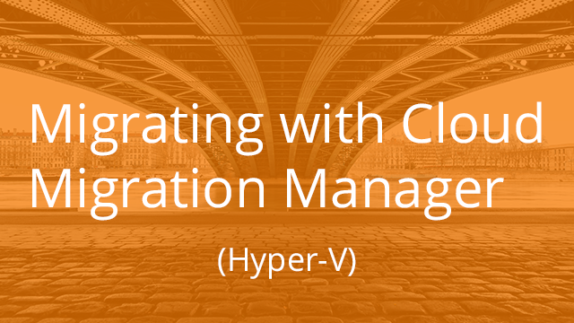 Migrating with Cloud Migration Manager (Hyper-V)
