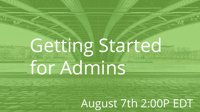 Getting Started for Admins 08/07/2019 2:00P EST