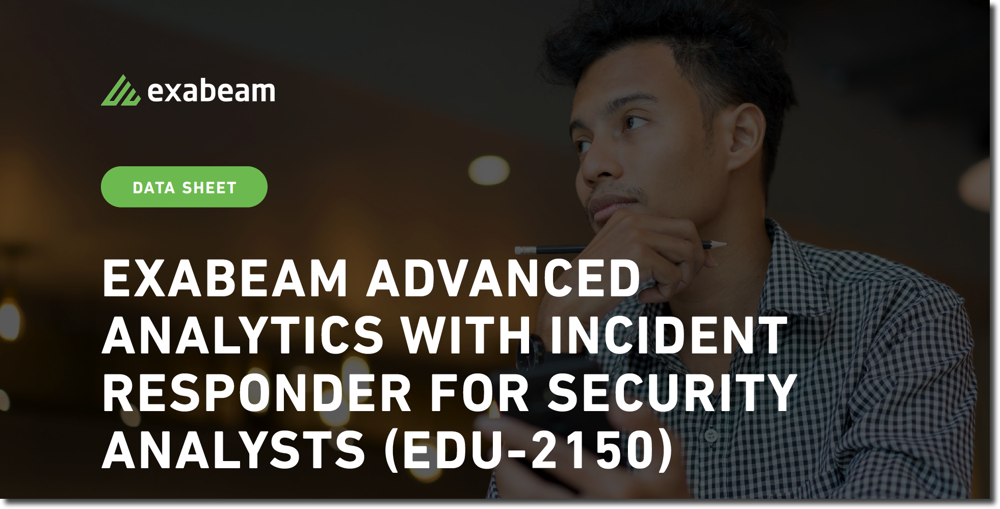 EXABEAM ADVANCED ANALYTICS WITH INCIDENT RESPONDER FOR SECURITY ANALYSTS (EDU-2150) DATASHEET