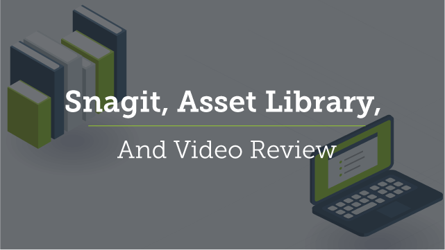 Snagit, Asset Library, and Video Review