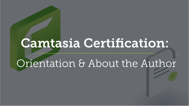 Camtasia Certification: Orientation & About the Author