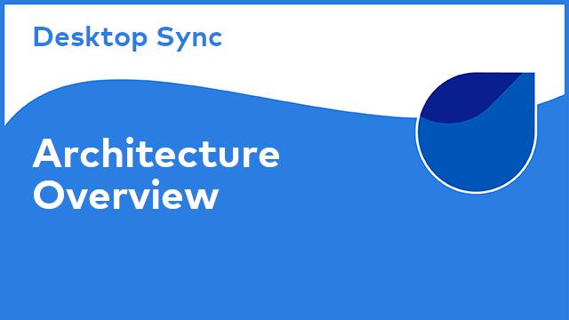 Desktop Sync: Architecture Overview