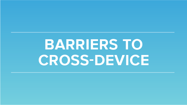 Barriers to Cross Device