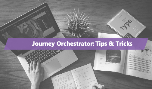 Journey Orchestrator: Tips & Tricks