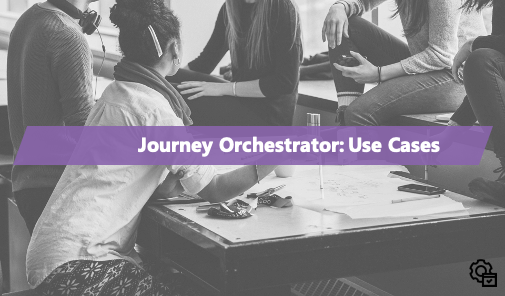 Journey Orchestrator: Use Case Tutorials and Walkthroughs