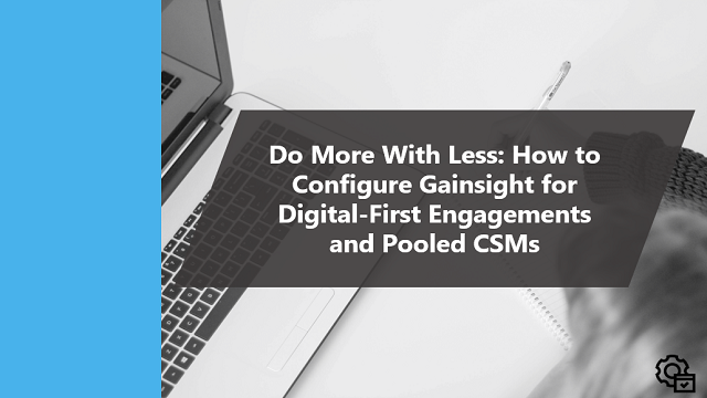 Do More With Less How to Configure Gainsight for Digital-First Engagements and Pooled CSMs