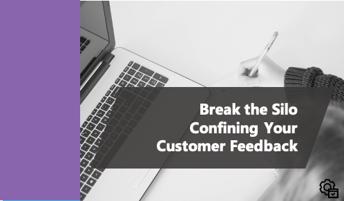 Break the Silo Confining Your Customer Feedback
