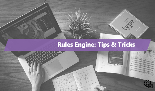 Rules Engine: Tips & Tricks