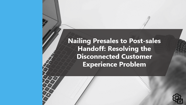 Nailing Presales to Post-sales Handoff: Resolving the Disconnected Customer Experience Problem